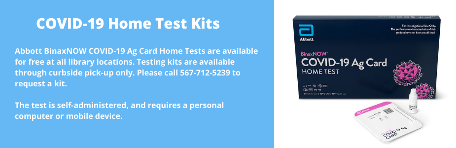 "White text on a blue background reads: ""COVID-19 Home Test Kits. Abbott BinaxNOW COVID-19 Ag Card Home Tests are available for free at all library locations. Testing kits are available through curbside pick-up only. Please call 567-712-5239 to request a kit.    The test is self-administered, and requires a personal computer or mobile device."" On the right is an image of a COVID-19 Home Test Kit."